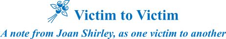 Victim to Victim: A note from Joan Shirley, as one victim to another